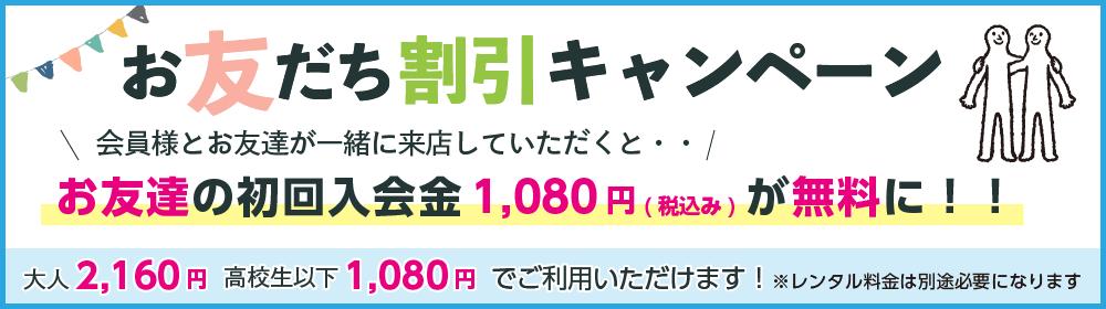 お友達割引キャンペーン会員様とお友達が一緒に来店していただくとお友達の初回入会金1,080円(税込み)が無料になります
